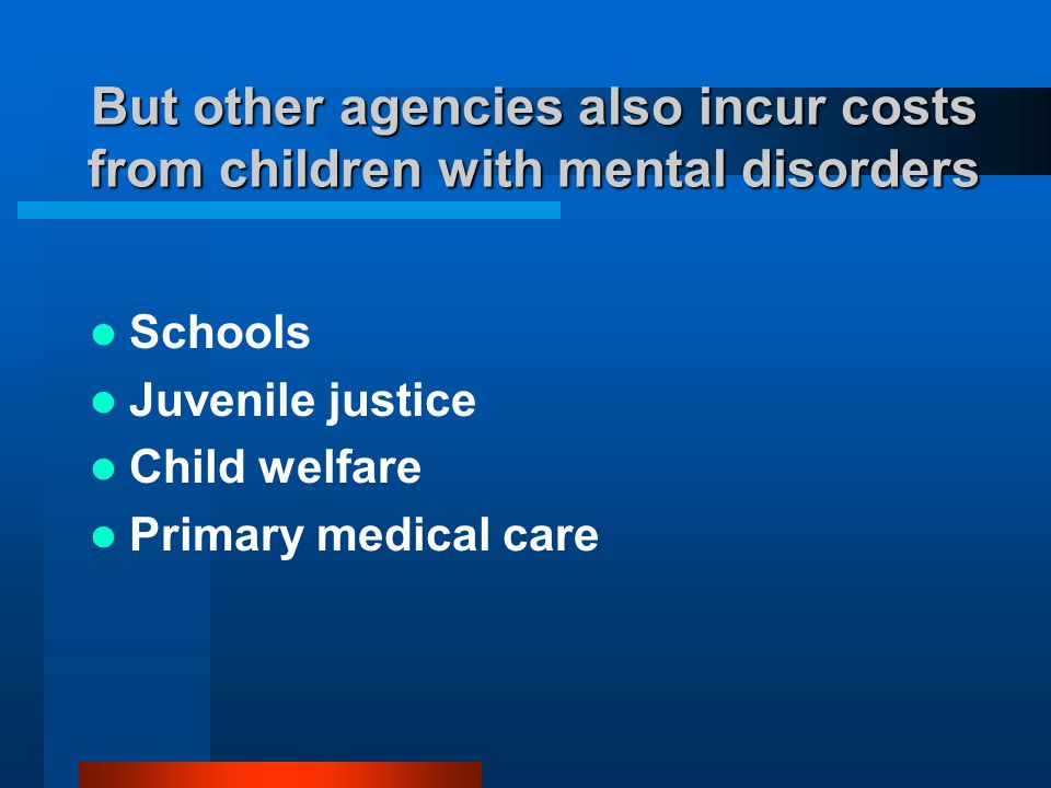 But other agencies also incur costs from children with mental disorders Schools Juvenile justice Child welfare Primary medical care