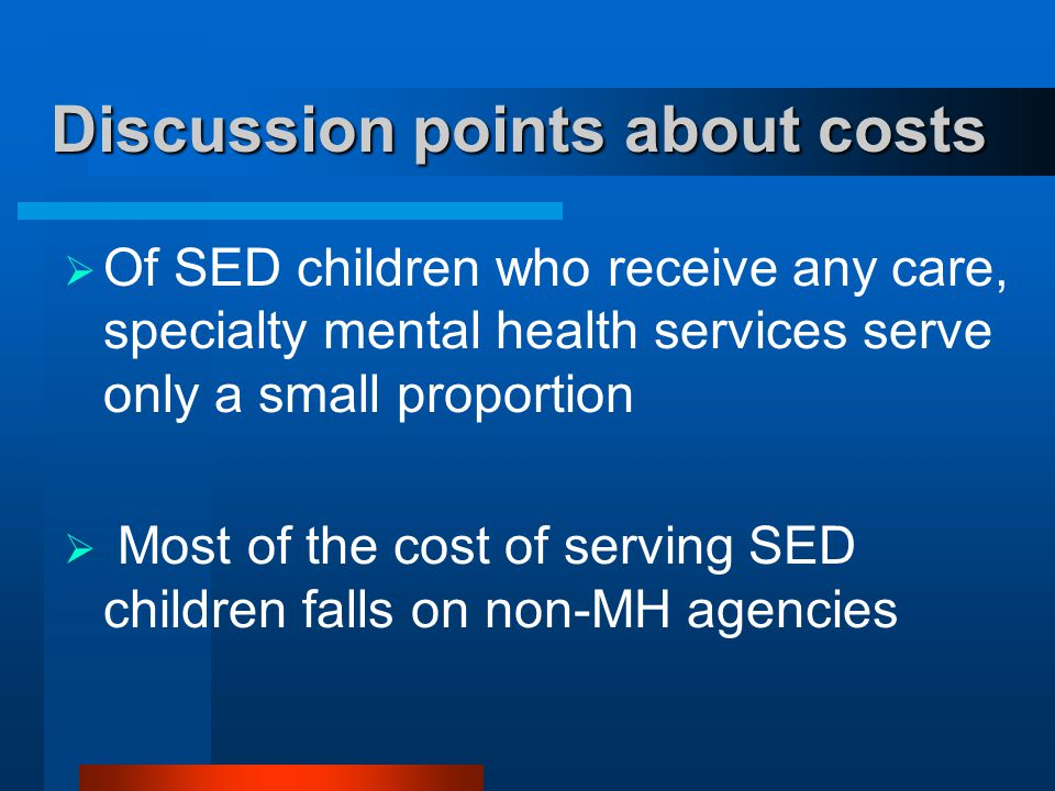 Discussion points about costs  Of SED children who receive any care, specialty mental health services serve only a small proportion  Most of the cos