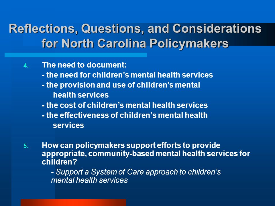 Reflections, Questions, and Considerations for North Carolina Policymakers  The need to document: - the need for children's mental health services -