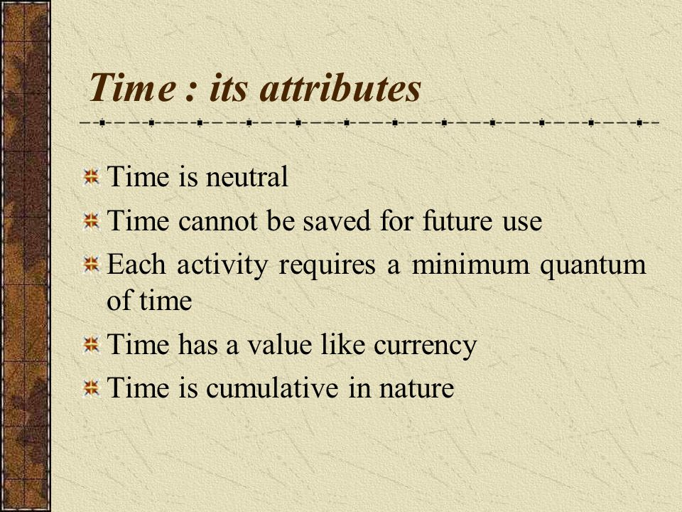 Time : its attributes Time is neutral Time cannot be saved for future use Each activity requires a minimum quantum of time Time has a value like currency Time is cumulative in nature