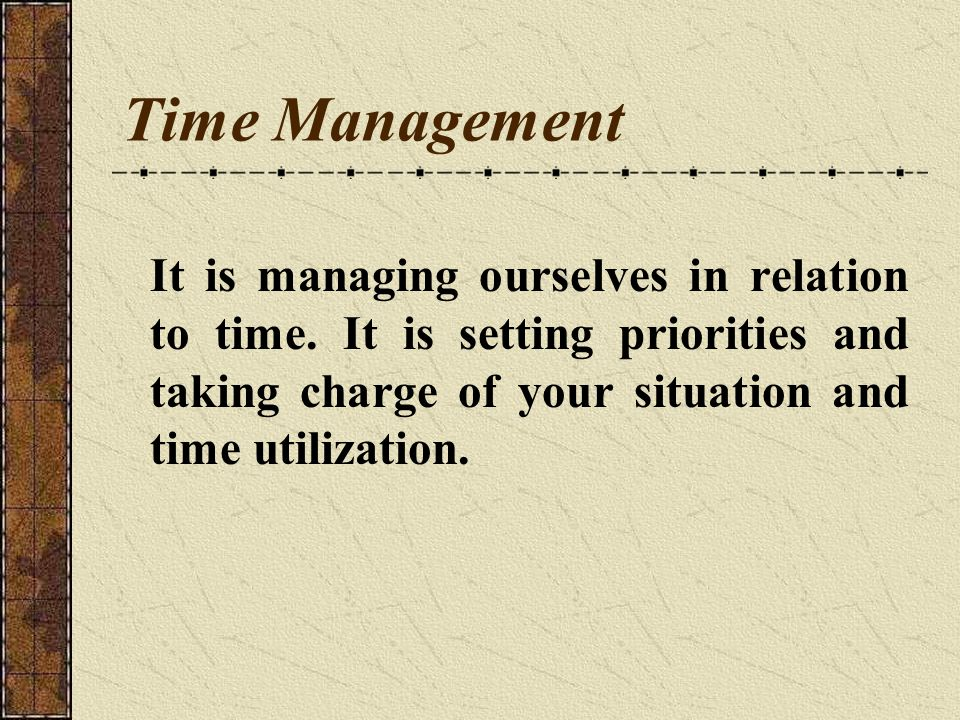 Time Management It is managing ourselves in relation to time.