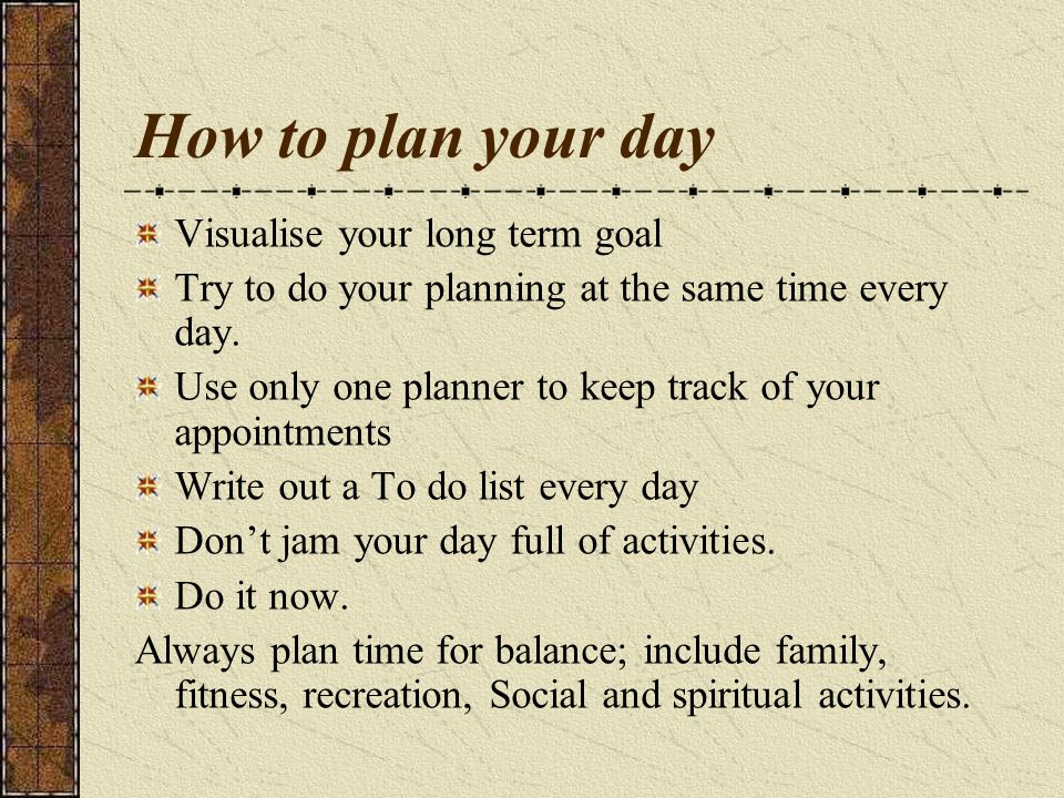 How to plan your day Visualise your long term goal Try to do your planning at the same time every day.