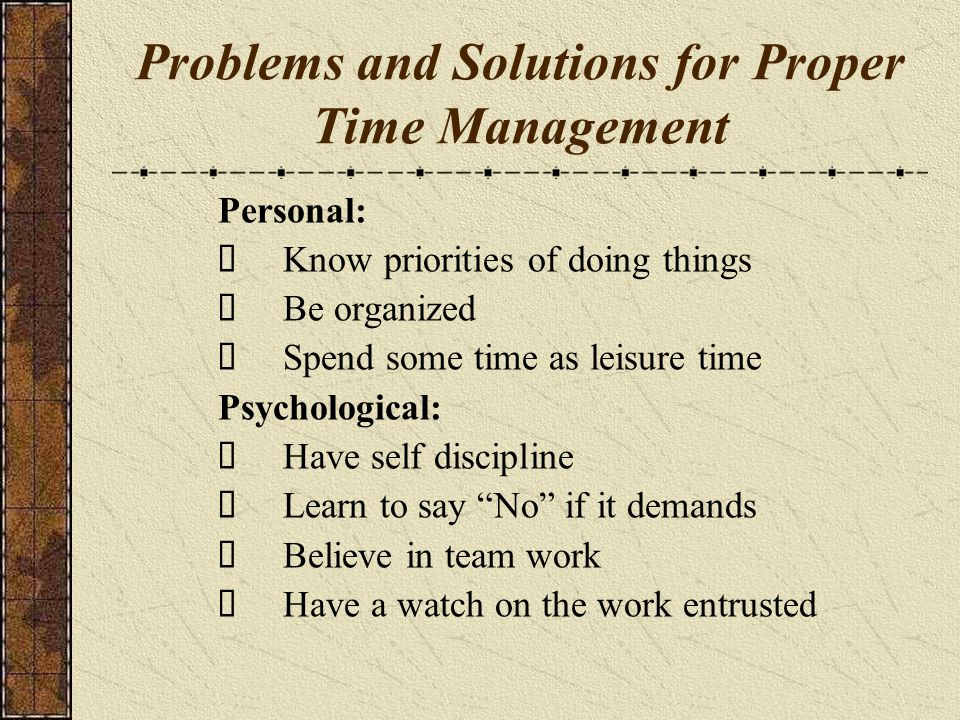 Problems and Solutions for Proper Time Management Personal: Know priorities of doing things Be organized Spend some time as leisure time Psychological: Have self discipline Learn to say No if it demands Believe in team work Have a watch on the work entrusted