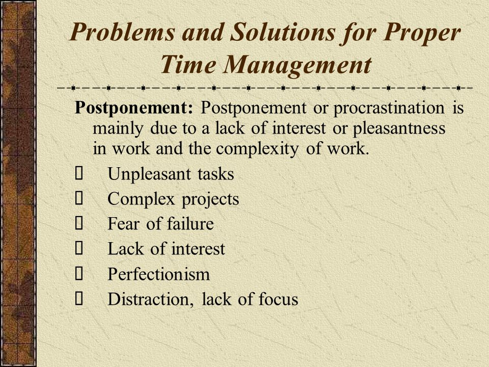 Problems and Solutions for Proper Time Management Postponement: Postponement or procrastination is mainly due to a lack of interest or pleasantness in work and the complexity of work.
