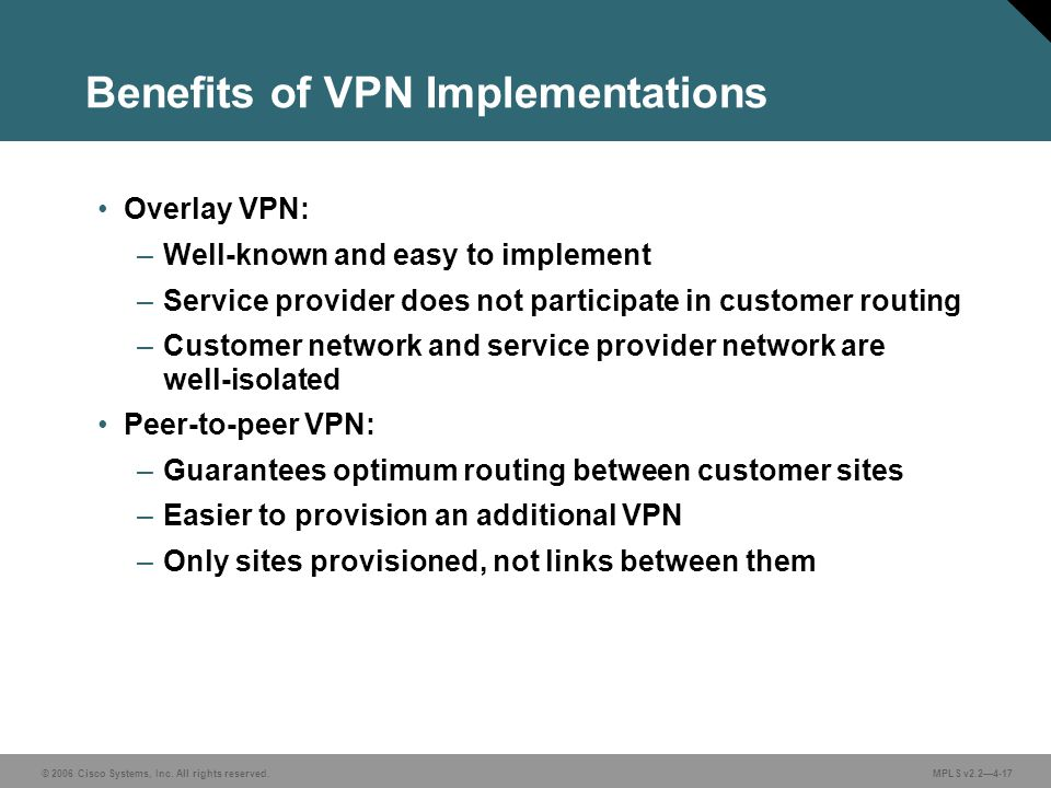 © 2006 Cisco Systems, Inc. All rights reserved. MPLS v2.2—4-17 Benefits of VPN Implementations Overlay VPN: –Well-known and easy to implement –Service