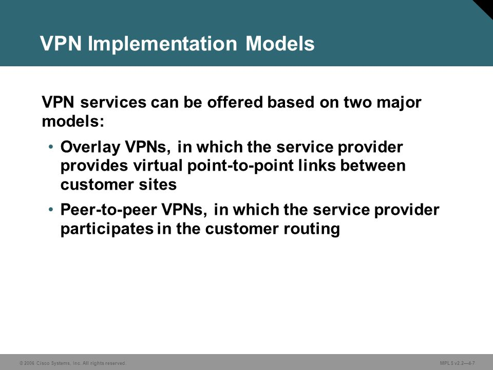 © 2006 Cisco Systems, Inc. All rights reserved. MPLS v2.2—4-7 VPN Implementation Models VPN services can be offered based on two major models: Overlay
