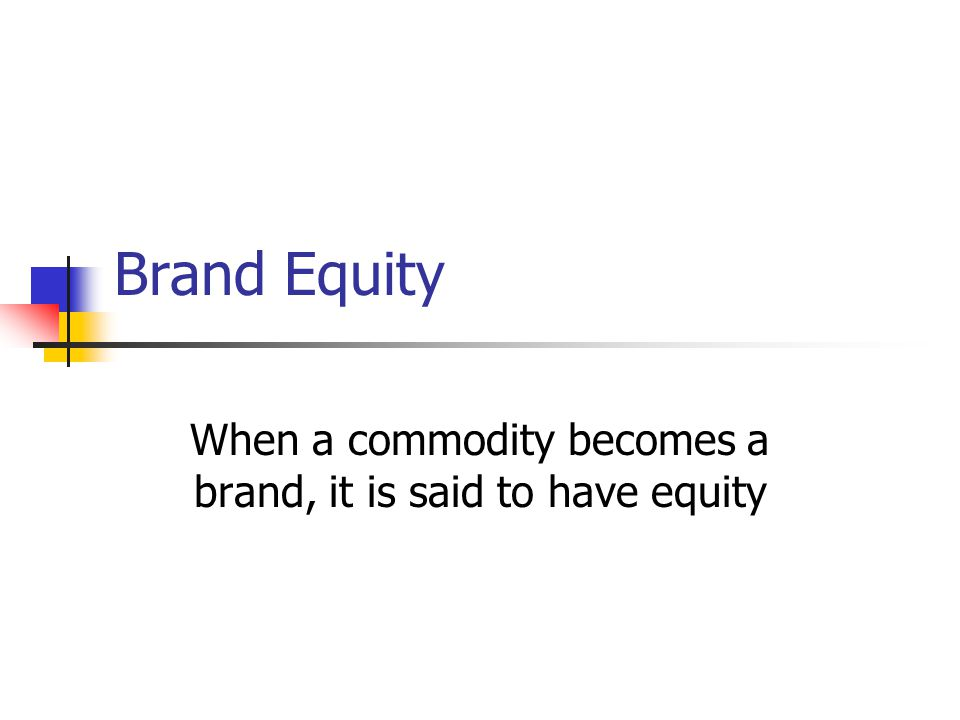 Brand Equity When a commodity becomes a brand, it is said to have equity