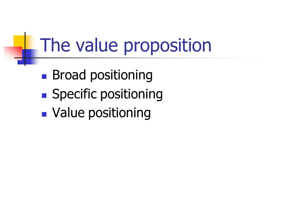 The value proposition Broad positioning Specific positioning Value positioning