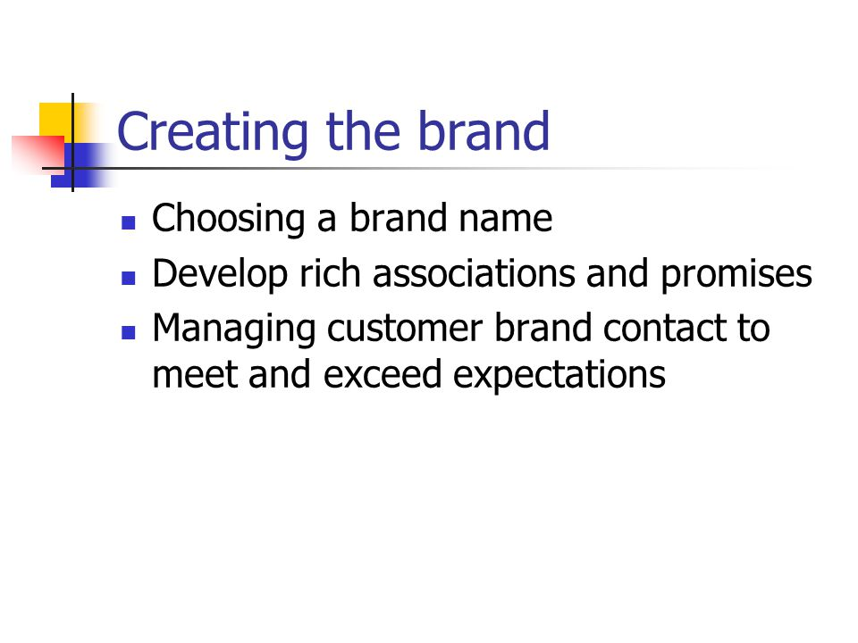 Creating the brand Choosing a brand name Develop rich associations and promises Managing customer brand contact to meet and exceed expectations