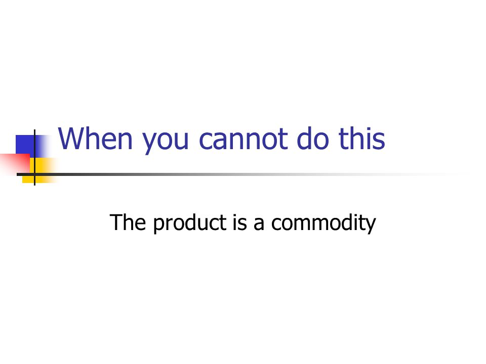 When you cannot do this The product is a commodity