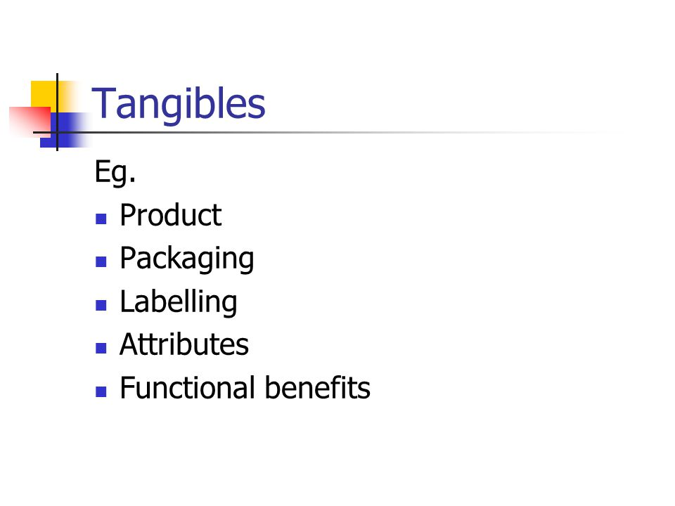 Tangibles Eg. Product Packaging Labelling Attributes Functional benefits