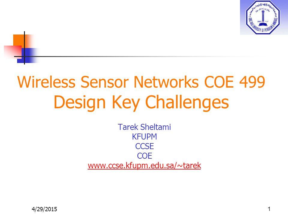 4/29/2015 Wireless Sensor Networks COE 499 Design Key Challenges Tarek Sheltami KFUPM CCSE COE www.ccse.kfupm.edu.sa/~tarek 1