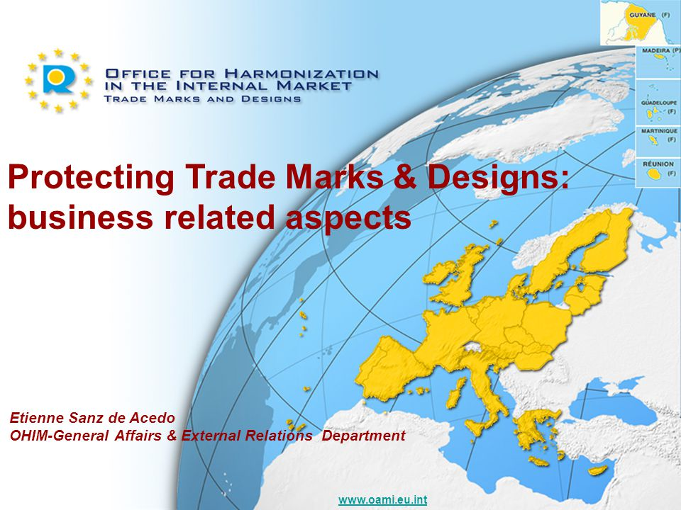 www.oami.eu.int Protecting Trade Marks & Designs: business related aspects Etienne Sanz de Acedo OHIM-General Affairs & External Relations Department