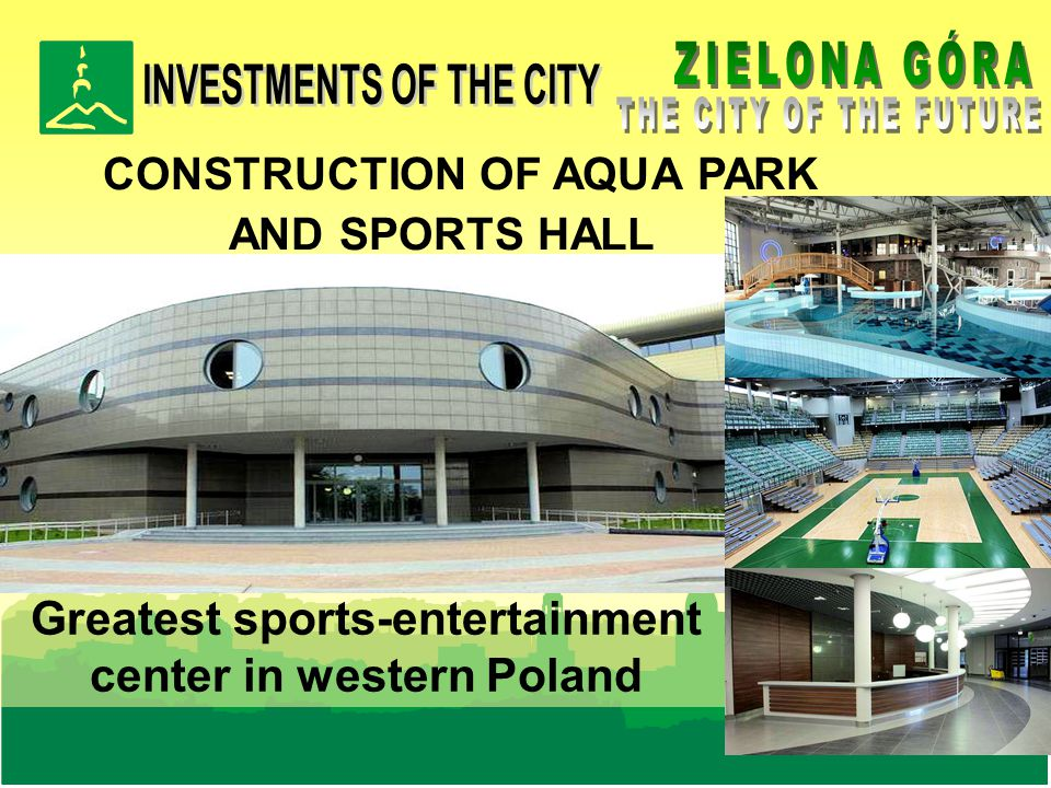 CONSTRUCTION OF AQUA PARK AND SPORTS HALL ( completion in 2010) Greatest sports-entertainment center in western Poland