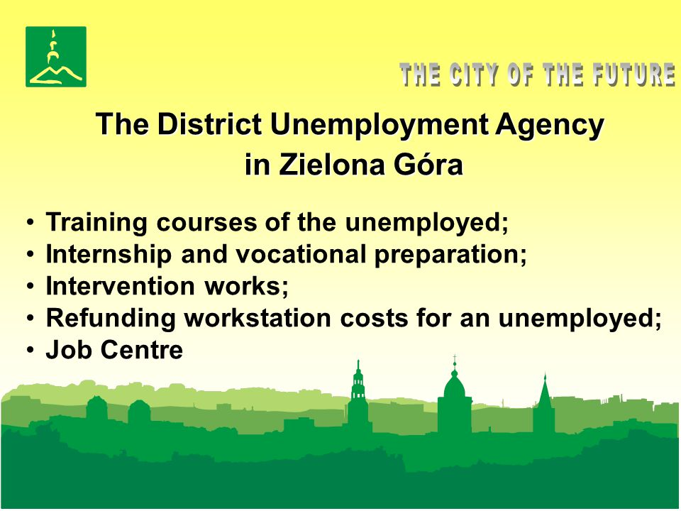 The District Unemployment Agency in Zielona Góra Training courses of the unemployed; Internship and vocational preparation; Intervention works; Refunding workstation costs for an unemployed; Job Centre