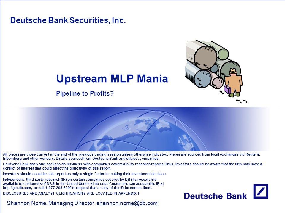 Upstream MLP Mania Pipeline to Profits? Deutsche Bank Securities, Inc. Shannon Nome, Managing Director shannon.nome@db.com All prices are those curren