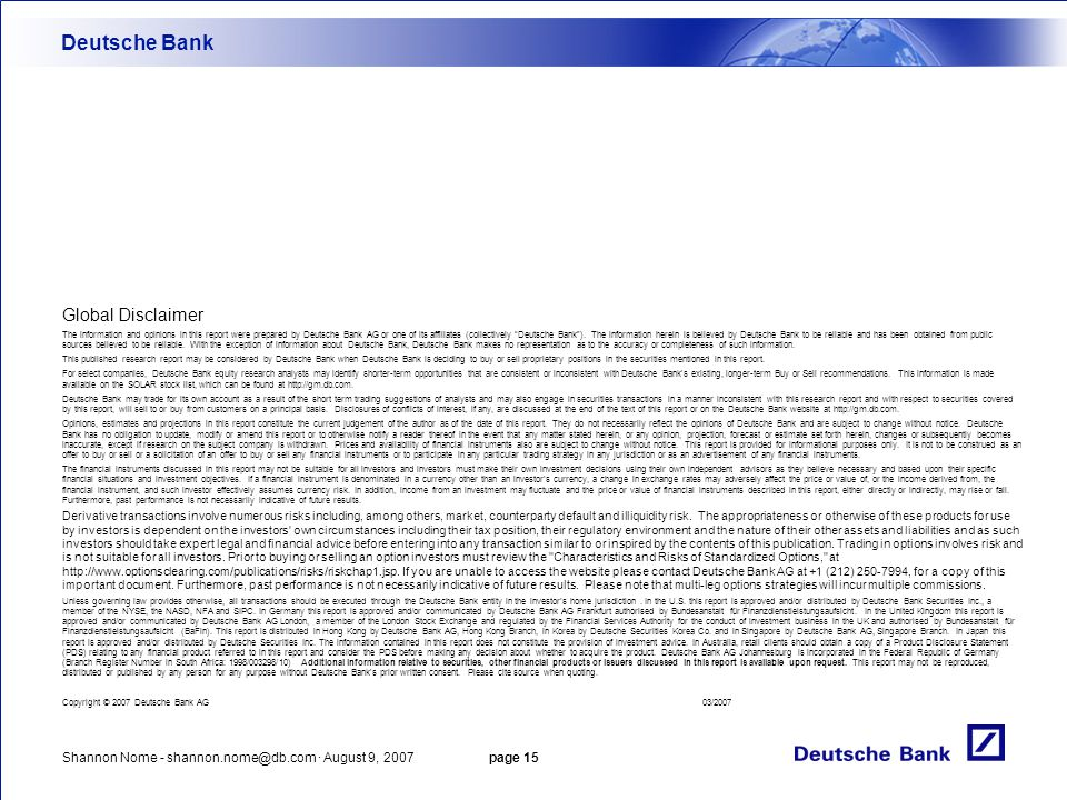 Shannon Nome - shannon.nome@db.com · August 9, 2007 page 15 Deutsche Bank Global Disclaimer The information and opinions in this report were prepared by Deutsche Bank AG or one of its affiliates (collectively Deutsche Bank ).