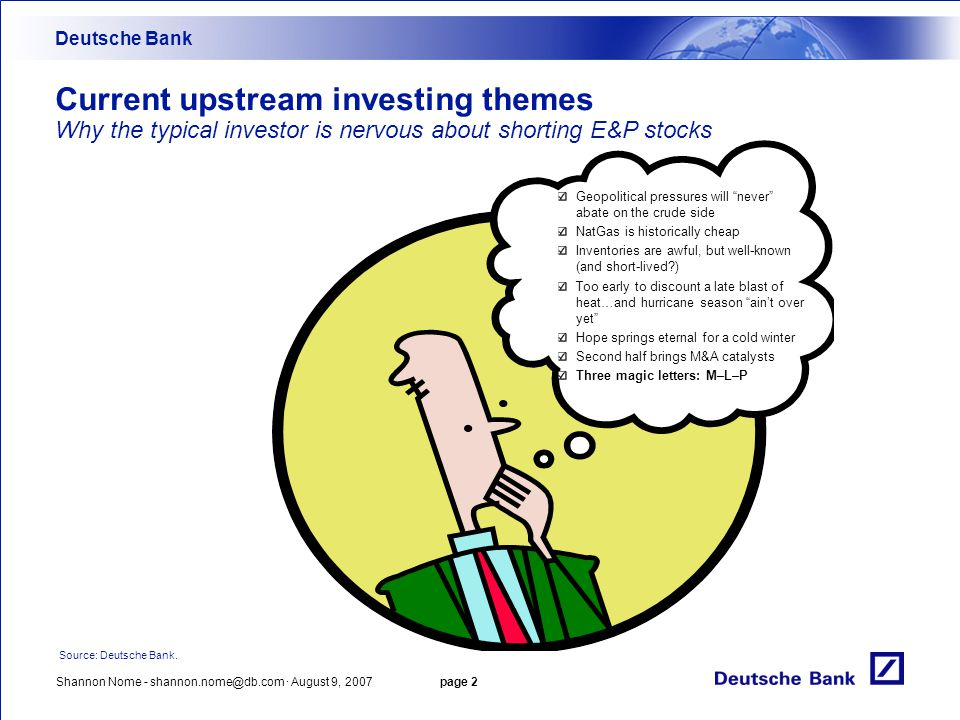 Shannon Nome - shannon.nome@db.com · August 9, 2007 page 2 Current upstream investing themes Why the typical investor is nervous about shorting E&P stocks Deutsche Bank Source: Deutsche Bank.