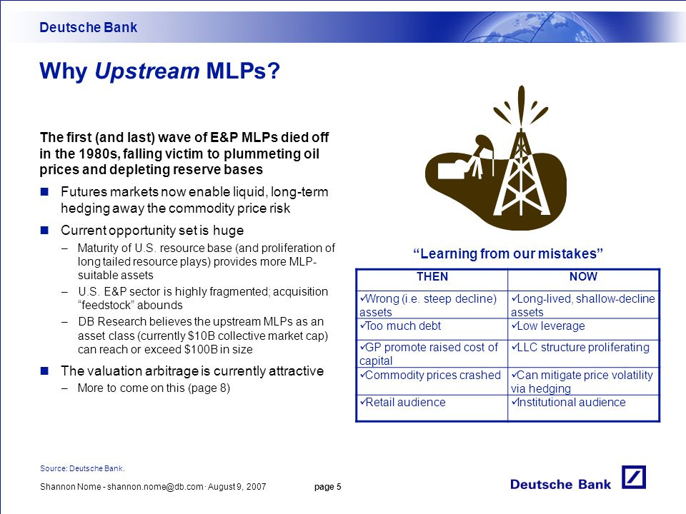 Shannon Nome - shannon.nome@db.com · August 9, 2007 page 5 Why Upstream MLPs? The first (and last) wave of E&P MLPs died off in the 1980s, falling vic