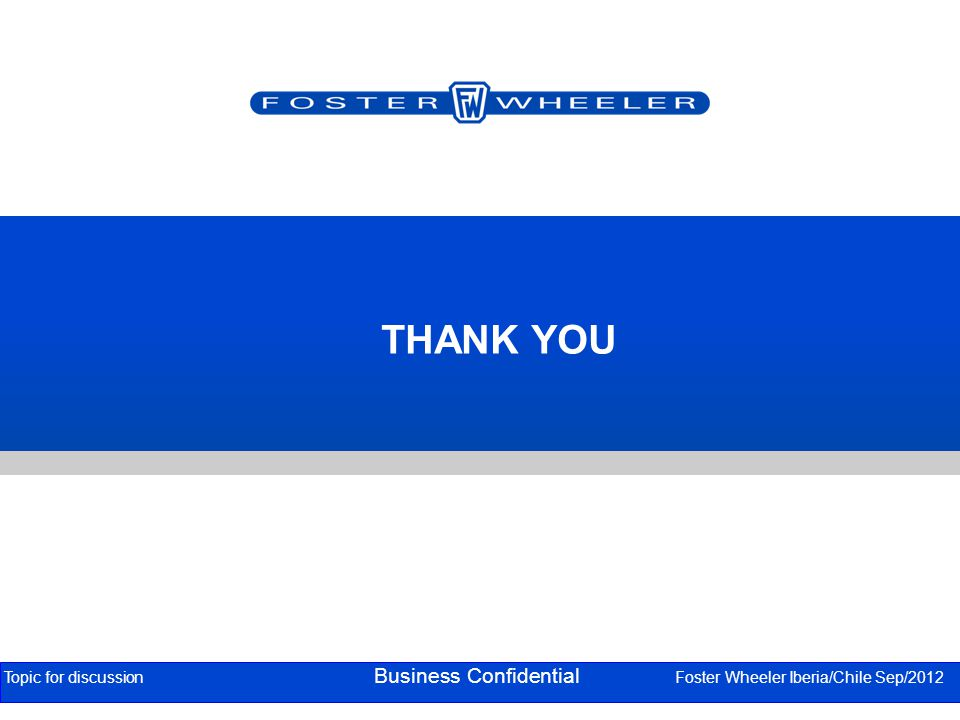 THANK YOU Topic for discussion Business Confidential Foster Wheeler Iberia/Chile Sep/2012