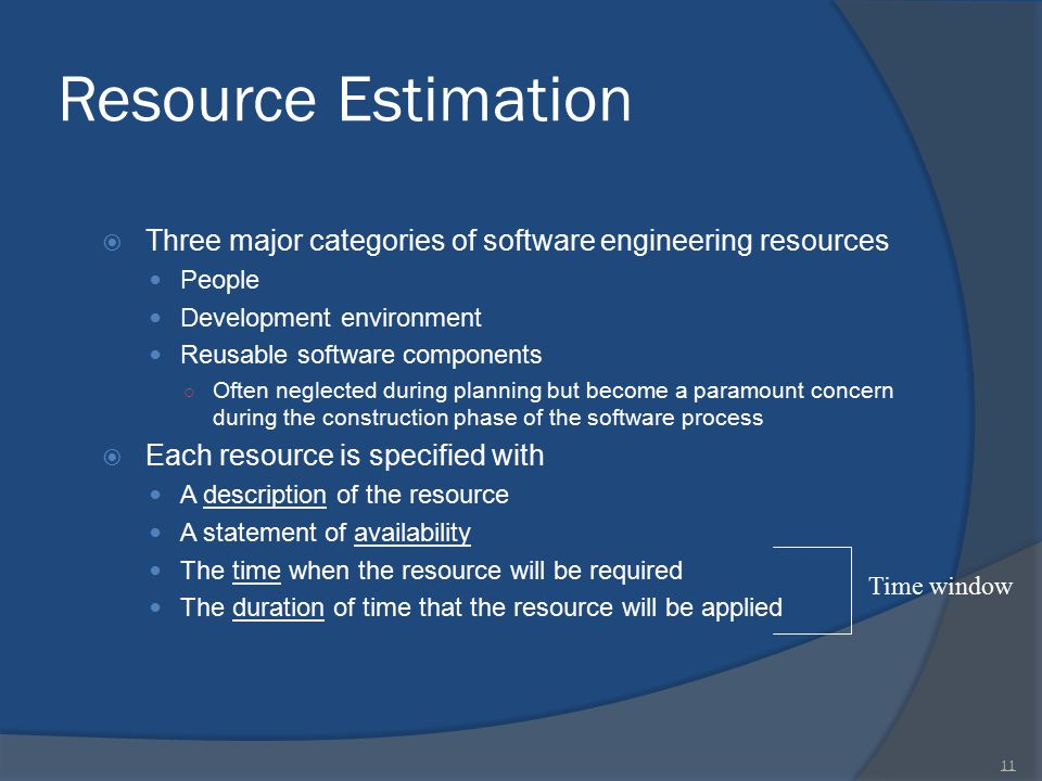 Resource Estimation  Three major categories of software engineering resources People Development environment Reusable software components ○ Often neg