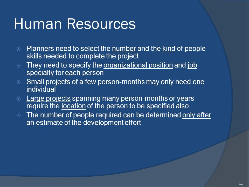 Human Resources  Planners need to select the number and the kind of people skills needed to complete the project  They need to specify the organizat