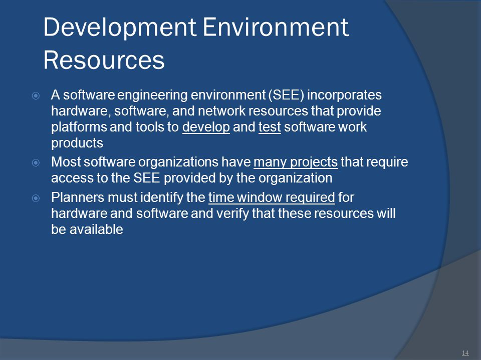 Development Environment Resources  A software engineering environment (SEE) incorporates hardware, software, and network resources that provide platf