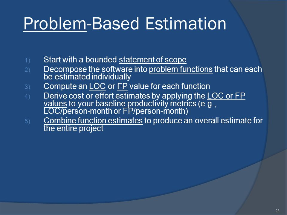 Problem-Based Estimation 1) Start with a bounded statement of scope 2) Decompose the software into problem functions that can each be estimated indivi