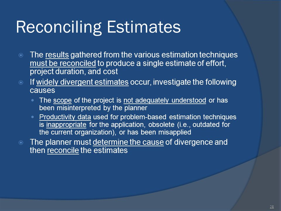Reconciling Estimates  The results gathered from the various estimation techniques must be reconciled to produce a single estimate of effort, project
