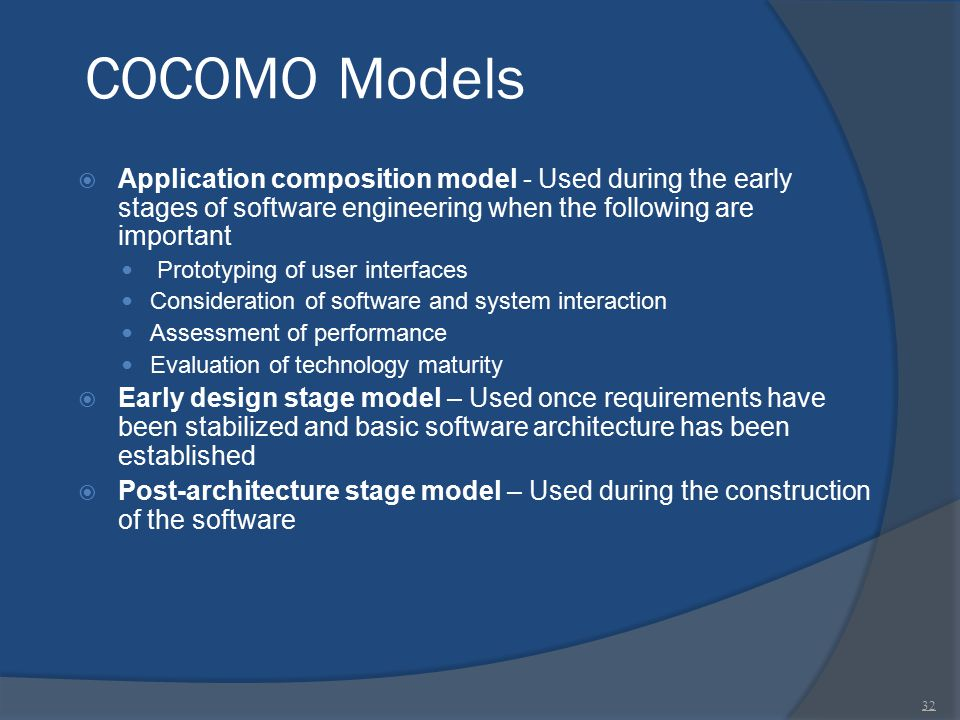 COCOMO Models  Application composition model - Used during the early stages of software engineering when the following are important Prototyping of u