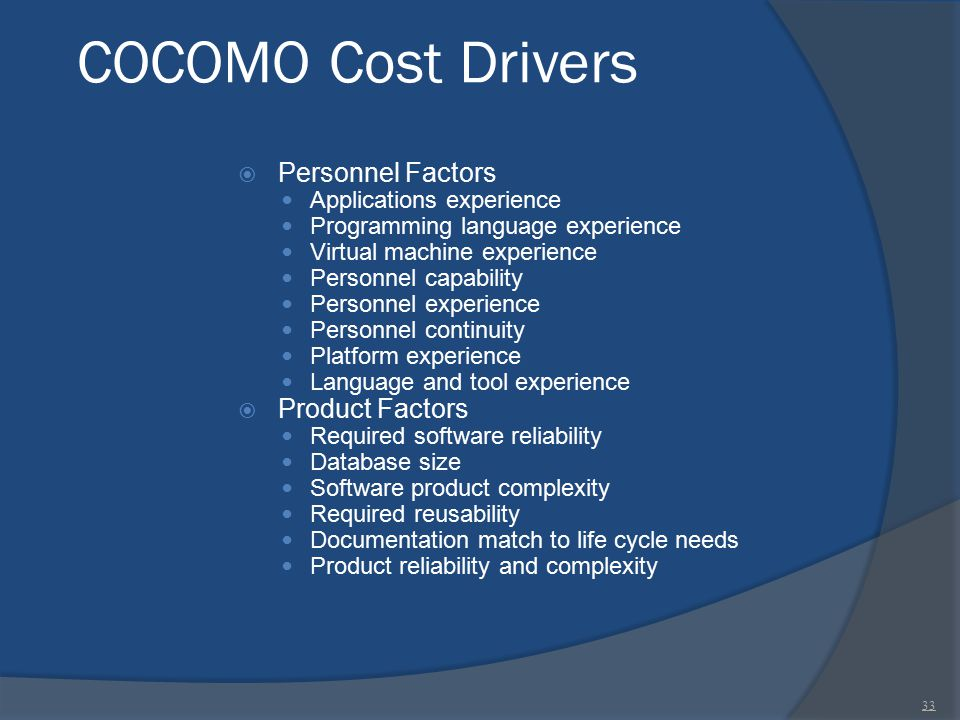 COCOMO Cost Drivers  Personnel Factors Applications experience Programming language experience Virtual machine experience Personnel capability Person