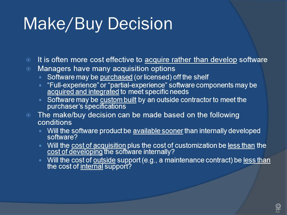 Make/Buy Decision  It is often more cost effective to acquire rather than develop software  Managers have many acquisition options Software may be p