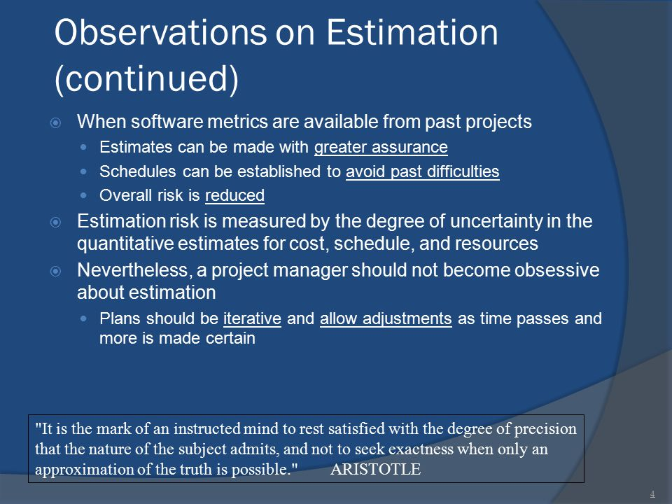 Observations on Estimation (continued)  When software metrics are available from past projects Estimates can be made with greater assurance Schedules