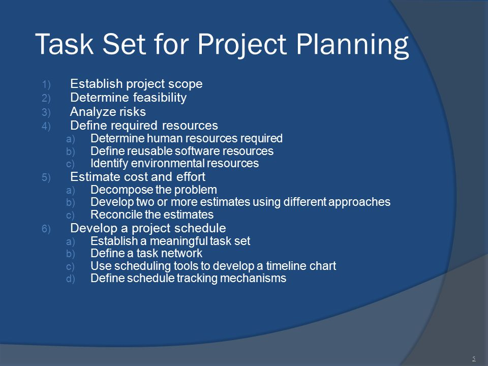 Task Set for Project Planning 1) Establish project scope 2) Determine feasibility 3) Analyze risks 4) Define required resources a) Determine human res