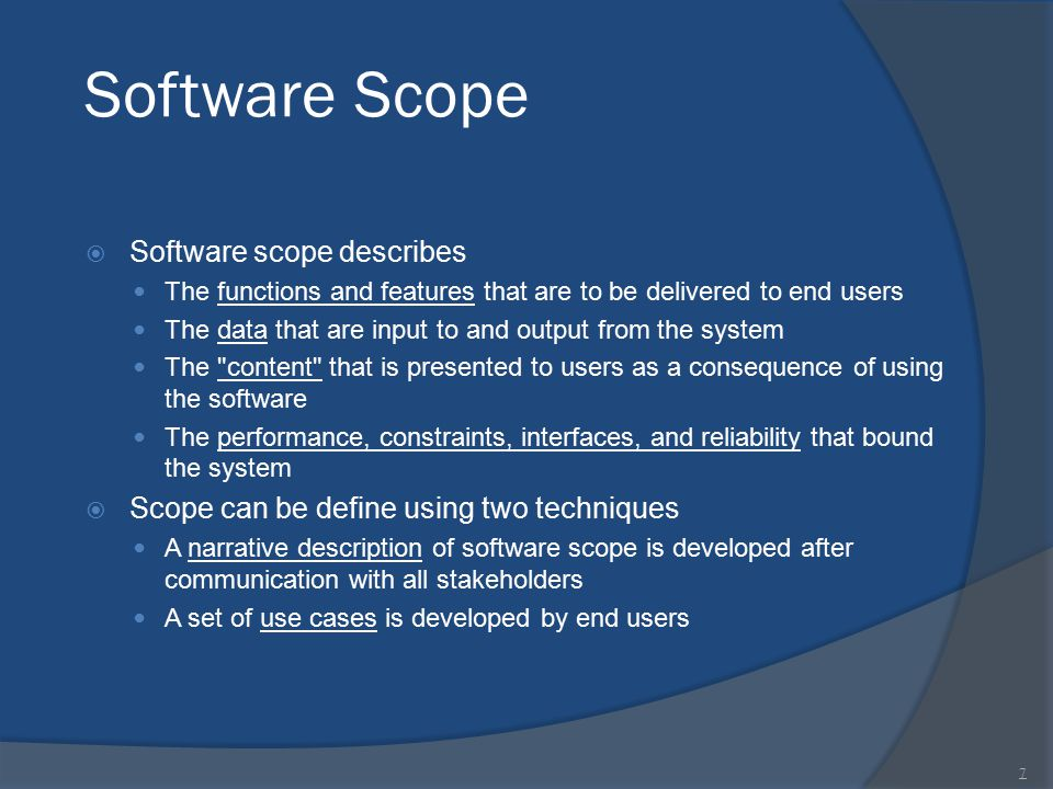 Software Scope  Software scope describes The functions and features that are to be delivered to end users The data that are input to and output from