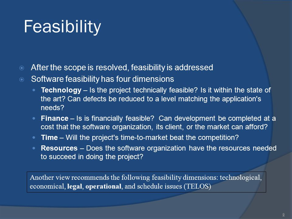 Feasibility  After the scope is resolved, feasibility is addressed  Software feasibility has four dimensions Technology – Is the project technically