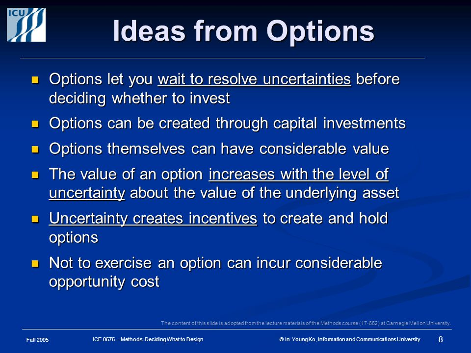 Fall 2005 8 ICE 0575 – Methods: Deciding What to Design © In-Young Ko, Information and Communications University Ideas from Options Options let you wait to resolve uncertainties before deciding whether to invest Options let you wait to resolve uncertainties before deciding whether to invest Options can be created through capital investments Options can be created through capital investments Options themselves can have considerable value Options themselves can have considerable value The value of an option increases with the level of uncertainty about the value of the underlying asset The value of an option increases with the level of uncertainty about the value of the underlying asset Uncertainty creates incentives to create and hold options Uncertainty creates incentives to create and hold options Not to exercise an option can incur considerable opportunity cost Not to exercise an option can incur considerable opportunity cost The content of this slide is adopted from the lecture materials of the Methods course (17-652) at Carnegie Mellon University.