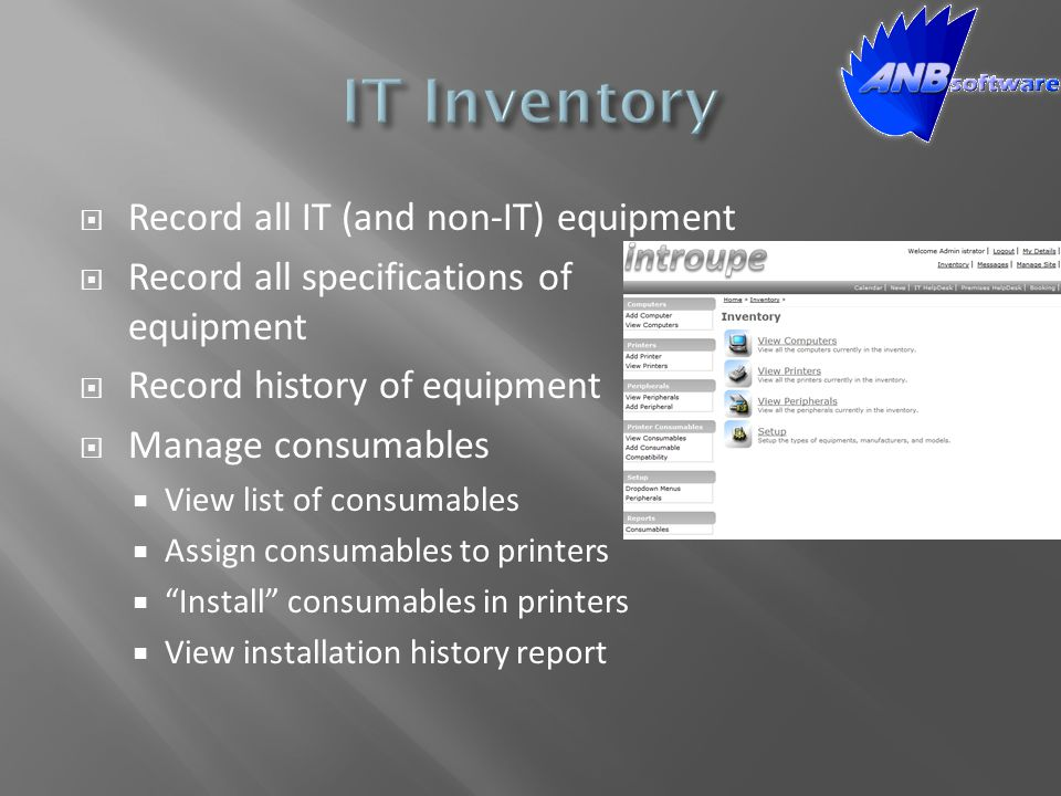  Record all IT (and non-IT) equipment  Record all specifications of equipment  Record history of equipment  Manage consumables  View list of consumables  Assign consumables to printers  Install consumables in printers  View installation history report