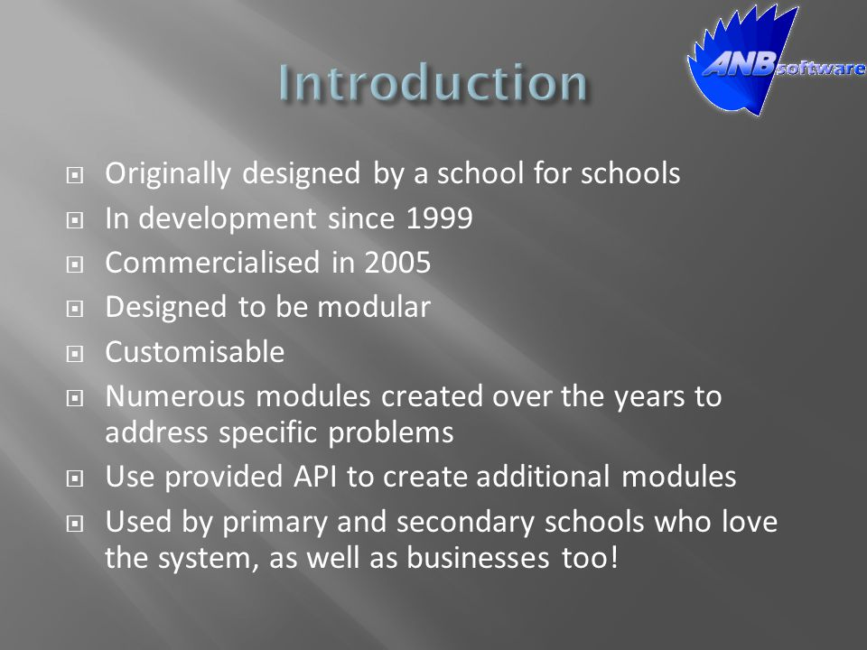  Originally designed by a school for schools  In development since 1999  Commercialised in 2005  Designed to be modular  Customisable  Numerous modules created over the years to address specific problems  Use provided API to create additional modules  Used by primary and secondary schools who love the system, as well as businesses too!