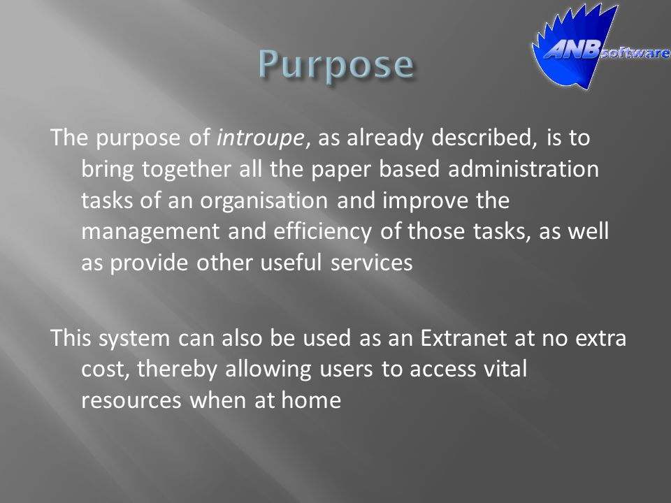 The purpose of introupe, as already described, is to bring together all the paper based administration tasks of an organisation and improve the management and efficiency of those tasks, as well as provide other useful services This system can also be used as an Extranet at no extra cost, thereby allowing users to access vital resources when at home