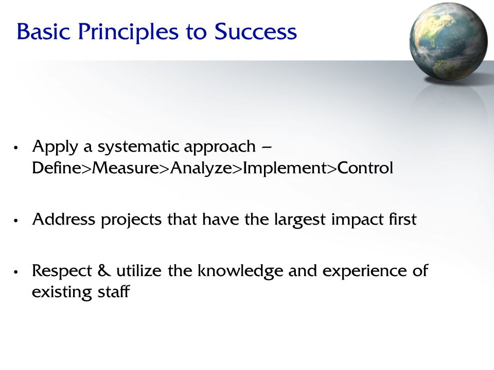 Basic Principles to Success Apply a systematic approach – Define>Measure>Analyze>Implement>Control Address projects that have the largest impact first Respect & utilize the knowledge and experience of existing staff