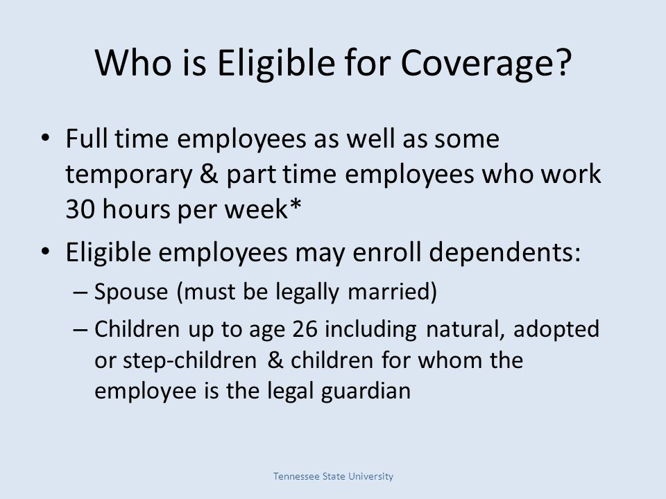 Who is Eligible for Coverage? Full time employees as well as some temporary & part time employees who work 30 hours per week* Eligible employees may e