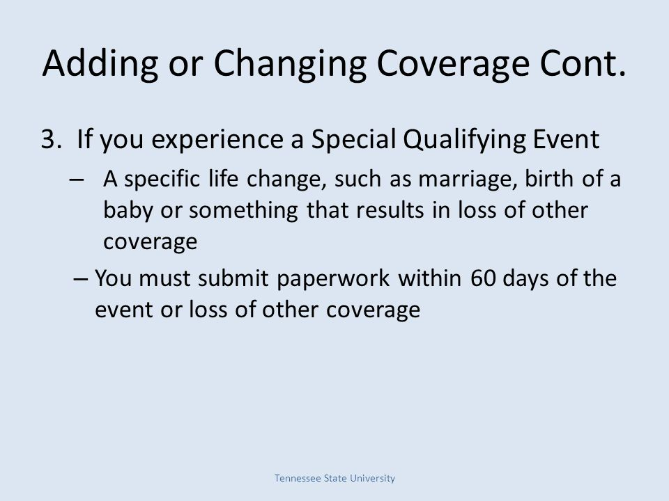 Adding or Changing Coverage Cont. 3. If you experience a Special Qualifying Event – A specific life change, such as marriage, birth of a baby or somet
