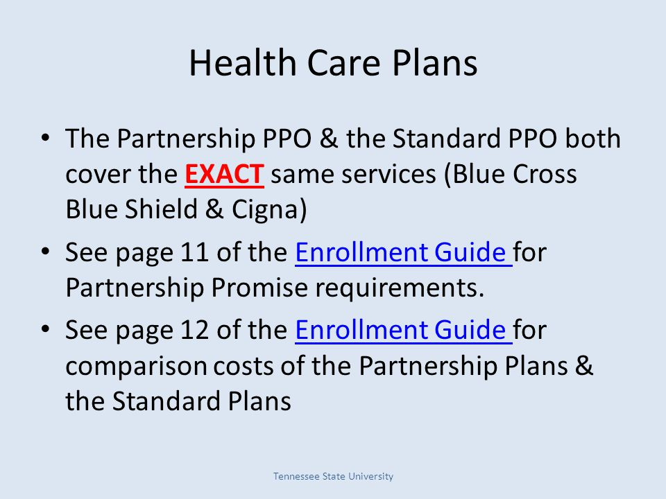 Health Care Plans The Partnership PPO & the Standard PPO both cover the EXACT same services (Blue Cross Blue Shield & Cigna) See page 11 of the Enrollment Guide for Partnership Promise requirements.Enrollment Guide See page 12 of the Enrollment Guide for comparison costs of the Partnership Plans & the Standard PlansEnrollment Guide Tennessee State University