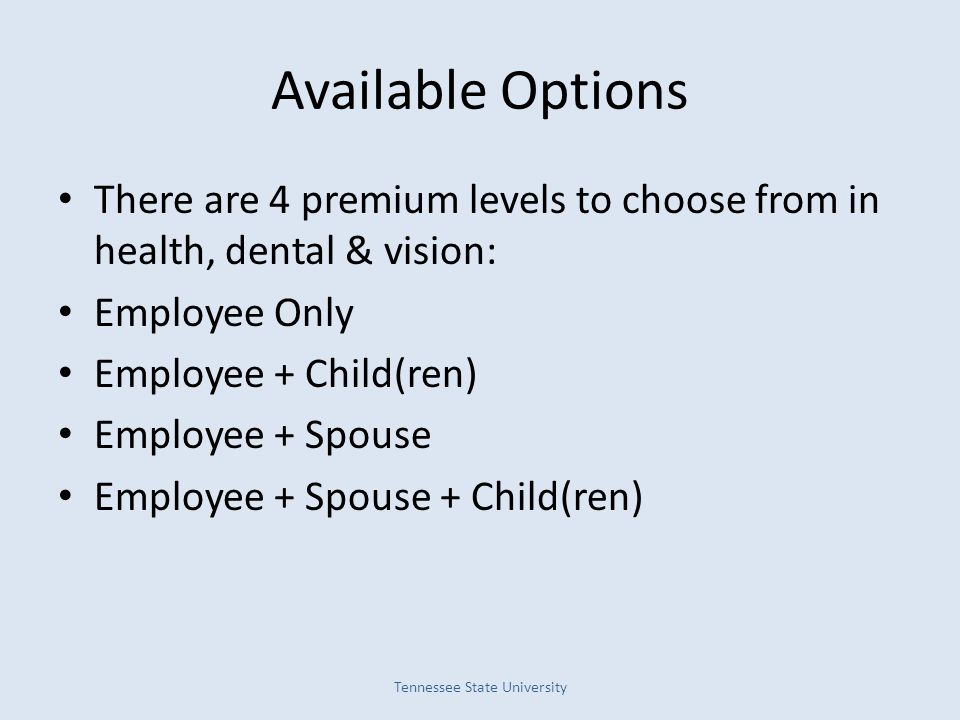 Available Options There are 4 premium levels to choose from in health, dental & vision: Employee Only Employee + Child(ren) Employee + Spouse Employee + Spouse + Child(ren) Tennessee State University