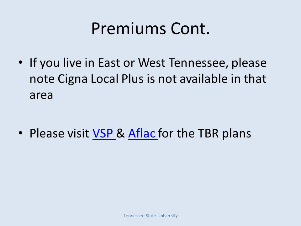 Premiums Cont. If you live in East or West Tennessee, please note Cigna Local Plus is not available in that area Please visit VSP & Aflac for the TBR