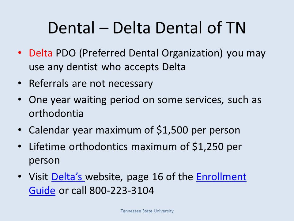 Dental – Delta Dental of TN Delta PDO (Preferred Dental Organization) you may use any dentist who accepts Delta Referrals are not necessary One year waiting period on some services, such as orthodontia Calendar year maximum of $1,500 per person Lifetime orthodontics maximum of $1,250 per person Visit Delta's website, page 16 of the Enrollment Guide or call 800-223-3104Delta's Enrollment Guide Tennessee State University