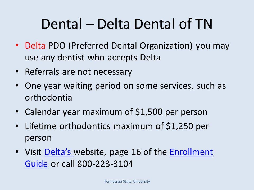 Dental – Delta Dental of TN Delta PDO (Preferred Dental Organization) you may use any dentist who accepts Delta Referrals are not necessary One year w