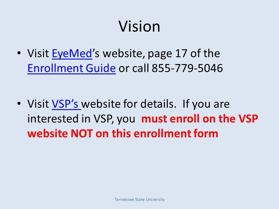 Vision Visit EyeMed's website, page 17 of the Enrollment Guide or call 855-779-5046EyeMed Enrollment Guide Visit VSP's website for details. If you are