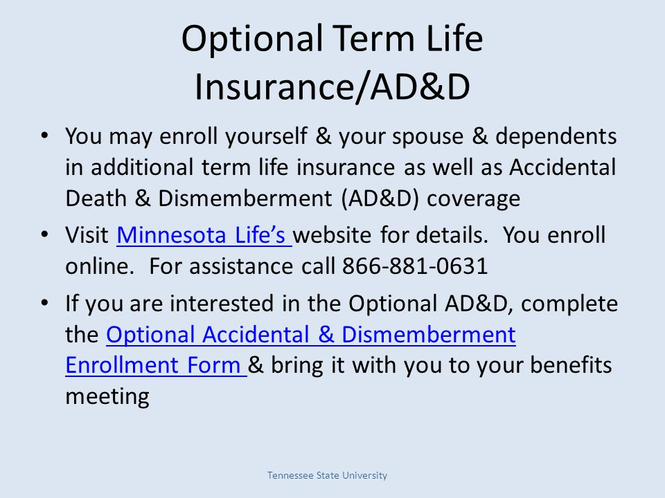 Optional Term Life Insurance/AD&D You may enroll yourself & your spouse & dependents in additional term life insurance as well as Accidental Death & D